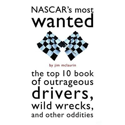 Nascar'S Most Wanted™: The Top 10 Book of Outrageous Drivers, Wild Wrecks and Other Oddities